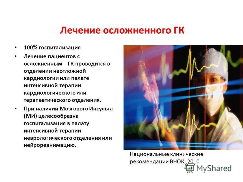 Лечение осложненного ГК 100% госпитализация Лечение пациентов с осложненным ГК проводится в отделении неотложной кардиологии или палате интенсивной терапии кардиологического или терапевтического отделения. При наличии Мозгового Инсульта (МИ) целесооб