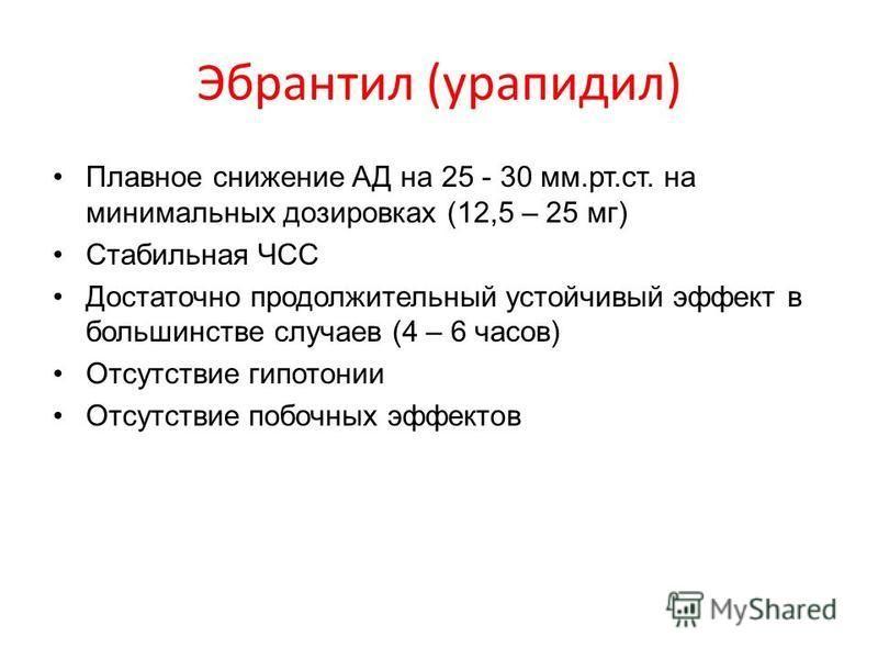 Эбрантил (урапидил) Плавное снижение АД на 25 - 30 мм.рт.ст. на минимальных дозировках (12,5 – 25 мг) Стабильная ЧСС Достаточно продолжительный устойчивый эффект в большинстве случаев (4 – 6 часов) Отсутствие гипотонии Отсутствие побочных эффектов