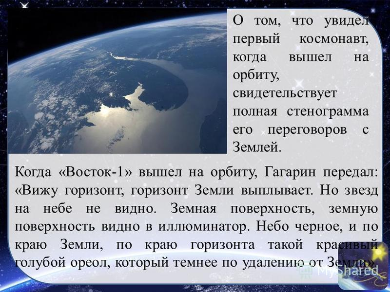 Когда «Восток-1» вышел на орбиту, Гагарин передал: «Вижу горизонт, горизонт Земли выплывает. Но звезд на небе не видно. Земная поверхность, земную поверхность видно в иллюминатор. Небо черное, и по краю Земли, по краю горизонта такой красивый голубой