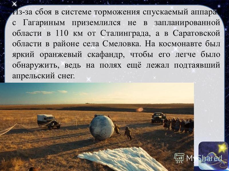 Из-за сбоя в системе торможения спускаемый аппарат с Гагариным приземлился не в запланированной области в 110 км от Сталинграда, а в Саратовской области в районе села Смеловка. На космонавте был яркий оранжевый скафандр, чтобы его легче было обнаружи