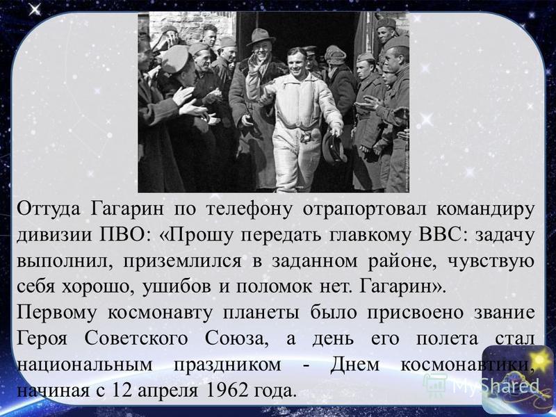 Оттуда Гагарин по телефону отрапортовал командиру дивизии ПВО: «Прошу передать главкому ВВС: задачу выполнил, приземлился в заданном районе, чувствую себя хорошо, ушибов и поломок нет. Гагарин». Первому космонавту планеты было присвоено звание Героя