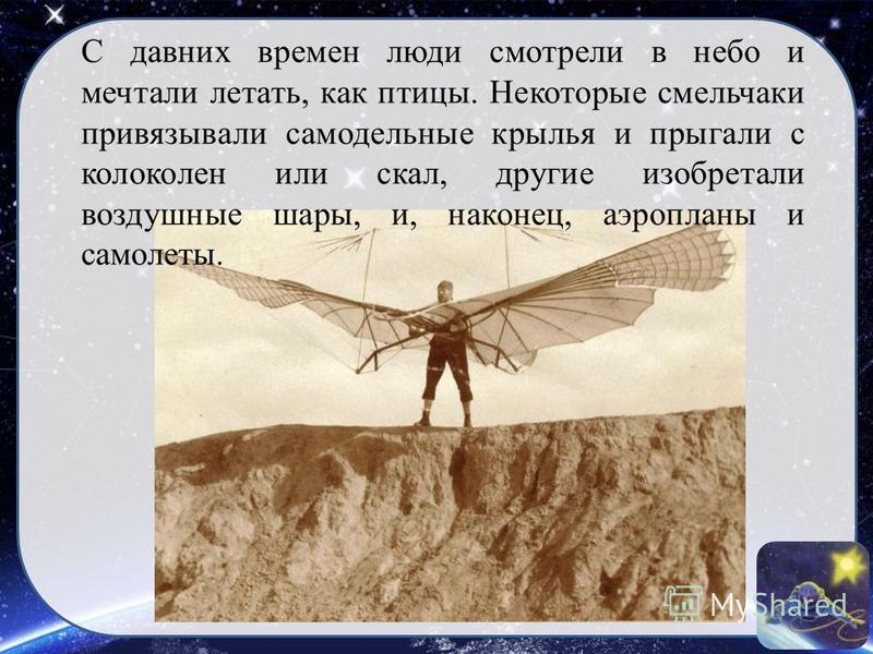 С давних времен люди смотрели в небо и мечтали летать, как птицы. Некоторые смельчаки привязывали самодельные крылья и прыгали с колоколен или скал, другие изобретали воздушные шары, и, наконец, аэропланы и самолеты.