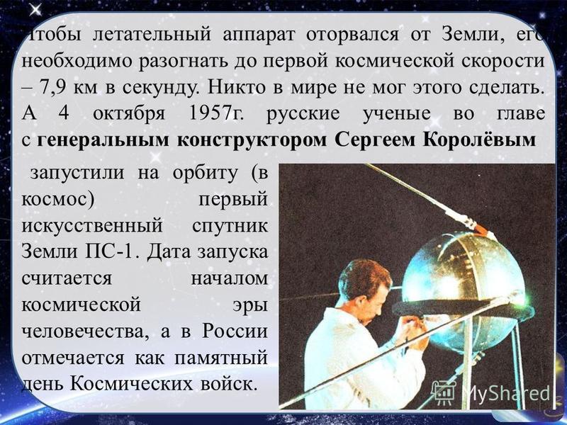 Чтобы летательный аппарат оторвался от Земли, его необходимо разогнать до первой космической скорости – 7,9 км в секунду. Никто в мире не мог этого сделать. А 4 октября 1957 г. русские ученые во главе с генеральным конструктором Сергеем Королёвым зап