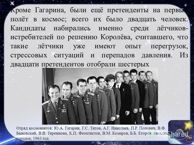 Кроме Гагарина, были ещё претенденты на первый полёт в космос; всего их было двадцать человек. Кандидаты набирались именно среди лётчиков- истребителей по решению Королёва, считавшего, что такие лётчики уже имеют опыт перегрузок, стрессовых ситуаций