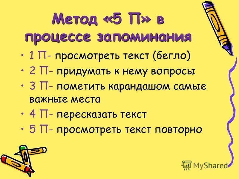 Метод «5 П» в процессе запоминания 1 П- просмотреть текст (бегло) 2 П- придумать к нему вопросы 3 П- пометить карандашом самые важные места 4 П- пересказать текст 5 П- просмотреть текст повторно