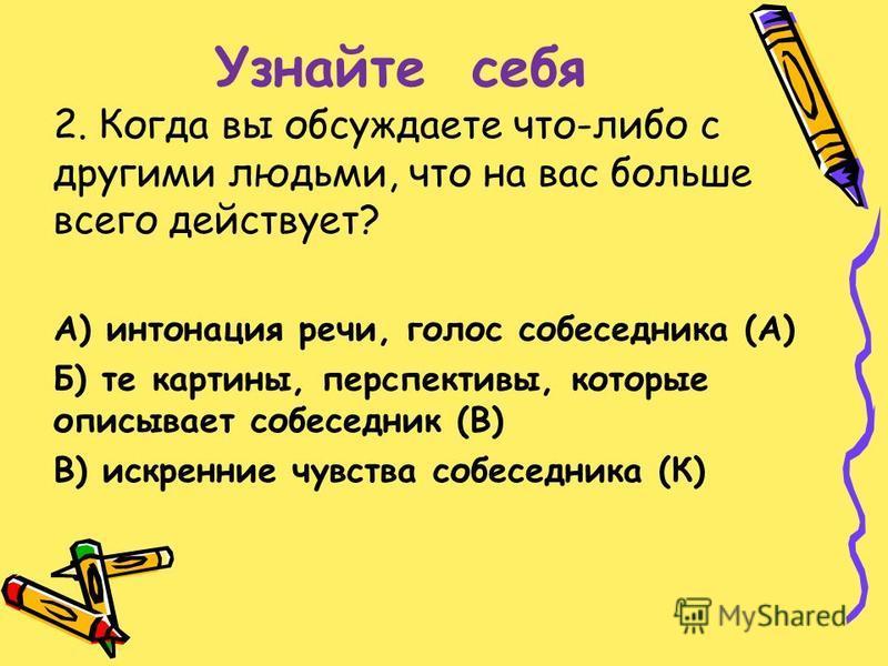 Узнайте себя 2. Когда вы обсуждаете что-либо с другими людьми, что на вас больше всего действует? А) интонация речи, голос собеседника (А) Б) те картины, перспективы, которые описывает собеседник (В) В) искренние чувства собеседника (К)