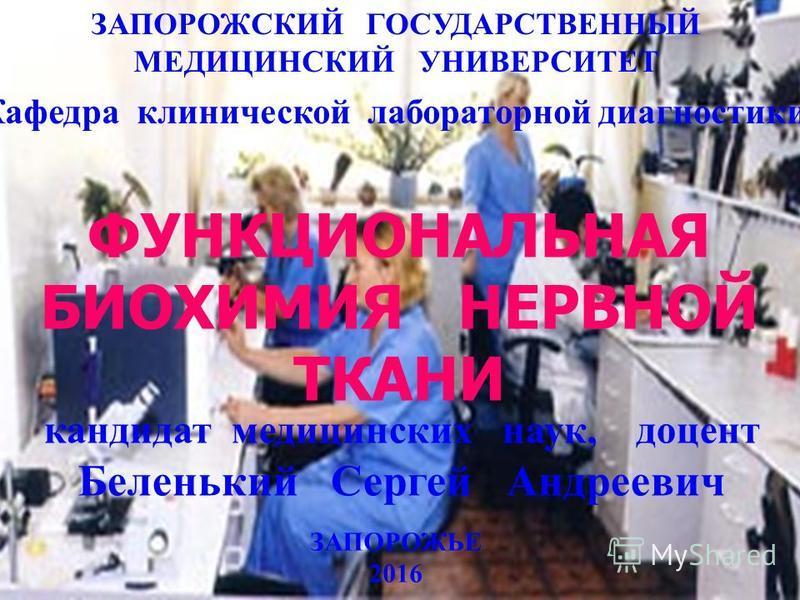 ЗАПОРОЖСКИЙ ГОСУДАРСТВЕННЫЙ МЕДИЦИНСКИЙ УНИВЕРСИТЕТ ЗАПОРОЖЬЕ 2016 кандидат медицинских наук, доцент Беленький Сергей Андреевич ФУНКЦИОНАЛЬНАЯ БИОХИМИЯ НЕРВНОЙ ТКАНИ Кафедра клинической лабораторной диагностики