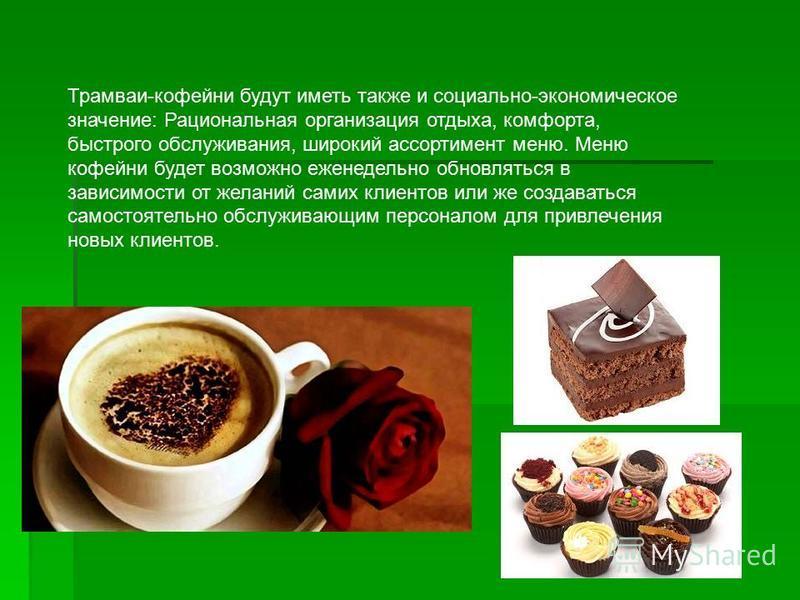 Трамваи-кофейни будут иметь также и социально-экономическое значение: Рациональная организация отдыха, комфорта, быстрого обслуживания, широкий ассортимент меню. Меню кофейни будет возможно еженедельно обновляться в зависимости от желаний самих клиен