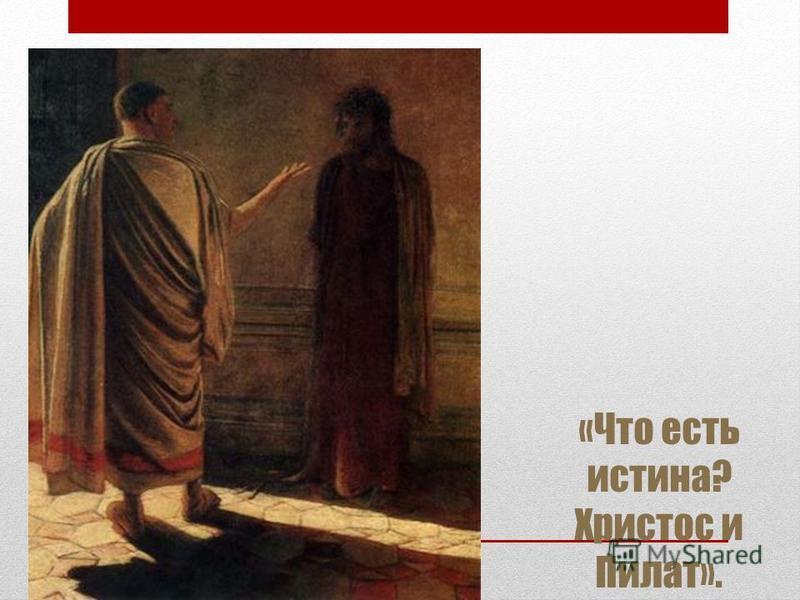 «Что есть истина? Христос и Пилат».