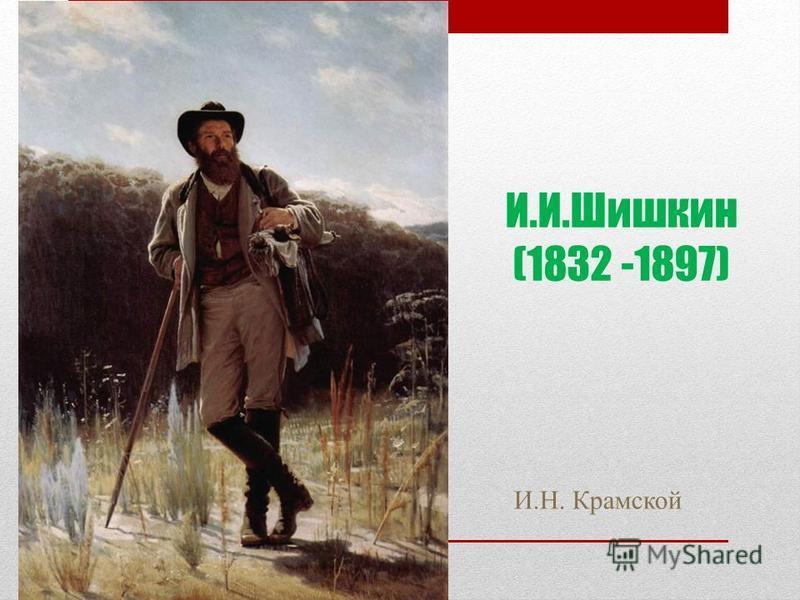 И.И.Шишкин (1832 -1897) И.Н. Крамской