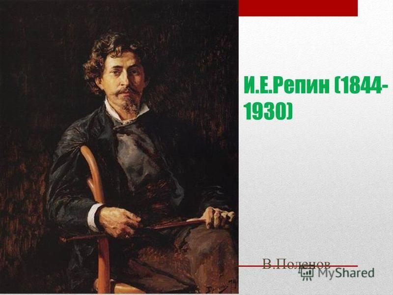И.Е.Репин (1844- 1930) В.Поленов