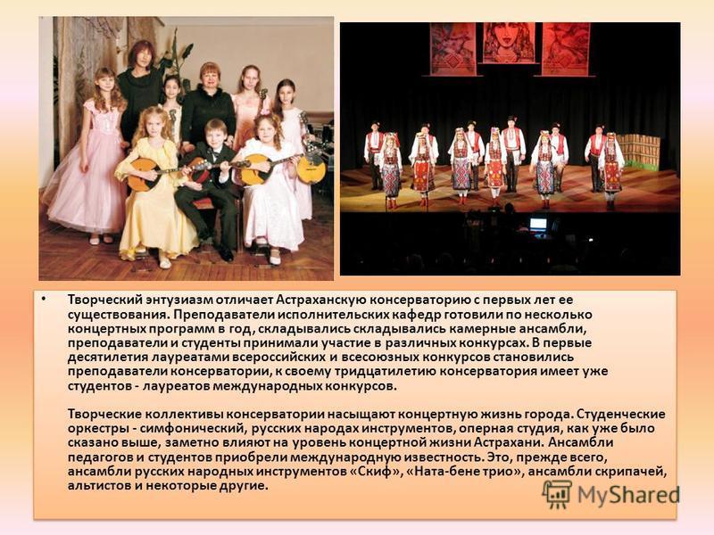 Творческий энтузиазм отличает Астраханскую консерваторию с первых лет ее существования. Преподаватели исполнительских кафедр готовили по несколько концертных программ в год, складывались складывались камерные ансамбли, преподаватели и студенты приним