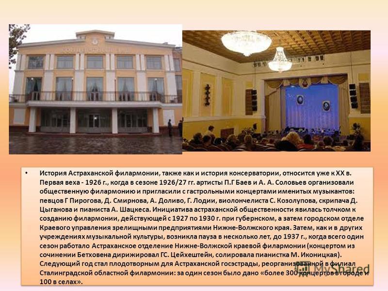 История Астраханской филармонии, также как и история консерватории, относится уже к XX в. Первая веха - 1926 г., когда в сезоне 1926/27 гг. артисты П.Г Баев и А. А. Соловьев организовали общественную филармонию и пригласили с гастрольными концертами