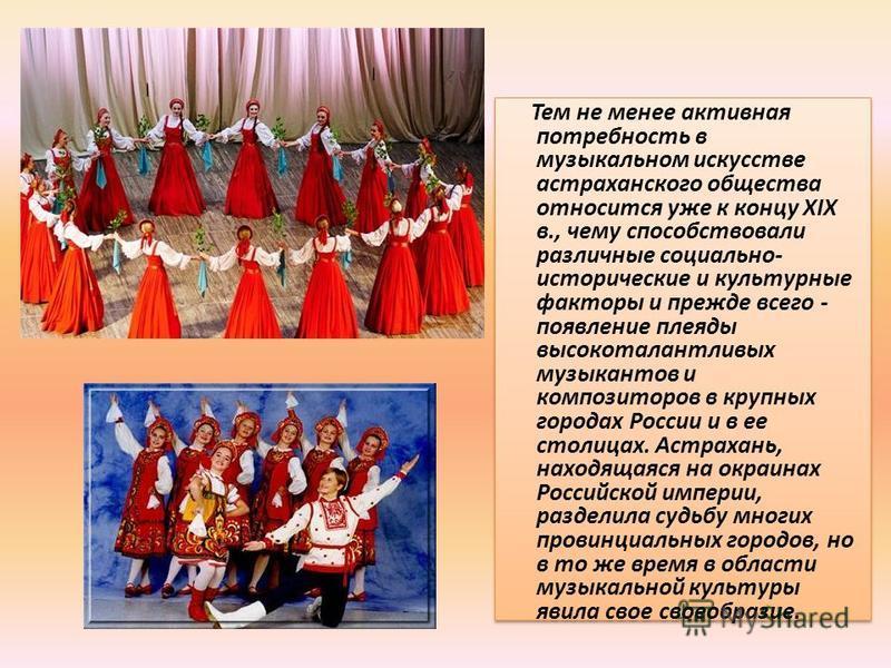 Тем не менее активная потребность в музыкальном искусстве астраханского общества относится уже к концу XIX в., чему способствовали различные социально- исторические и культурные факторы и прежде всего - появление плеяды высокоталантливых музыкантов и