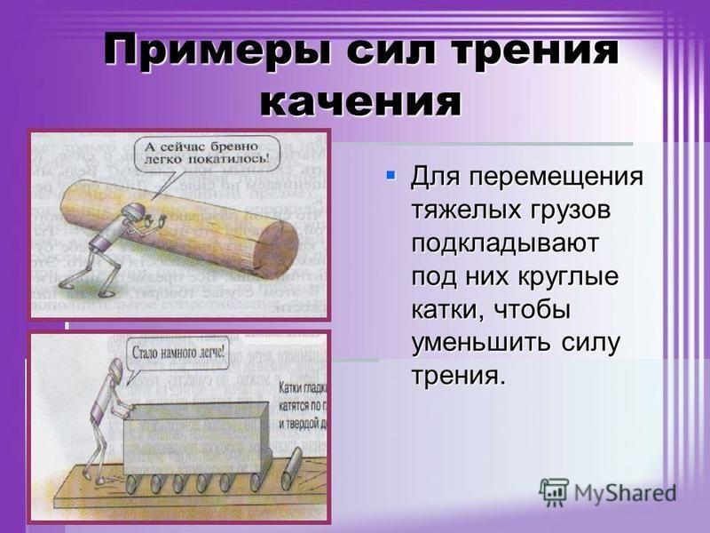 Примеры сил трения качения Для перемещения тяжелых грузов подкладывают под них круглые катки, чтобы уменьшить силу трения. Для перемещения тяжелых грузов подкладывают под них круглые катки, чтобы уменьшить силу трения.