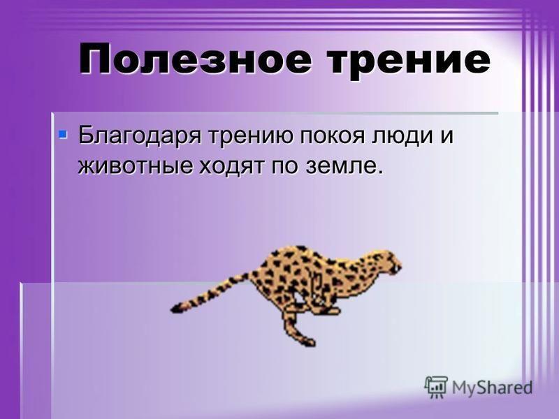 Полезное трение Благодаря трению покоя люди и животные ходят по земле. Благодаря трению покоя люди и животные ходят по земле.