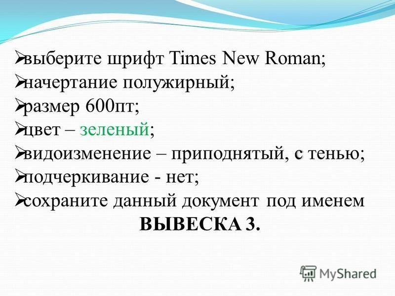 выберите шрифт Times New Roman; начертание полужирный; размер 600 пт; цвет – зеленый; с видоизменение – приподнятый, с тенью; подчеркивание - нет; сохраните данный документ под именем ВЫВЕСКА 3.