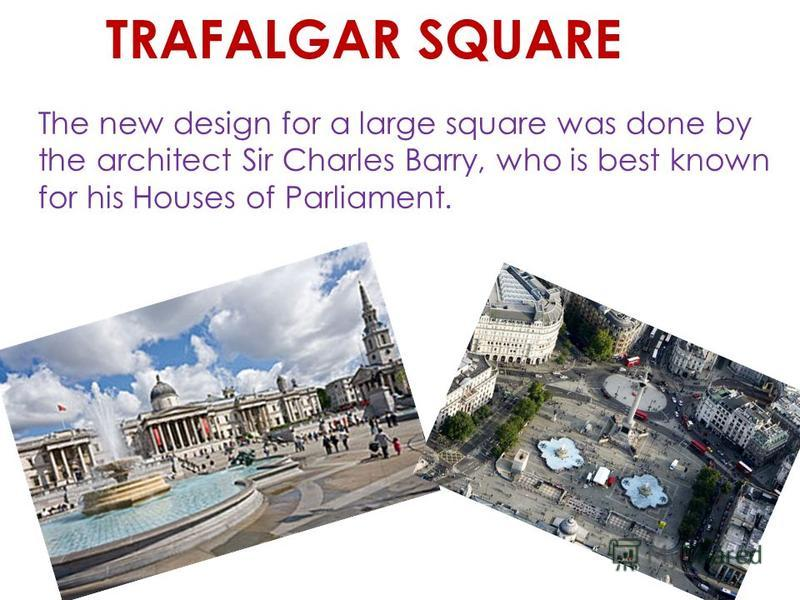 The square was originally called Charing. Later it became known as Charing Cross, after a memorial cross on the square. The nearby underground station - is still named Charing Cross. TRAFALGAR SQUARE