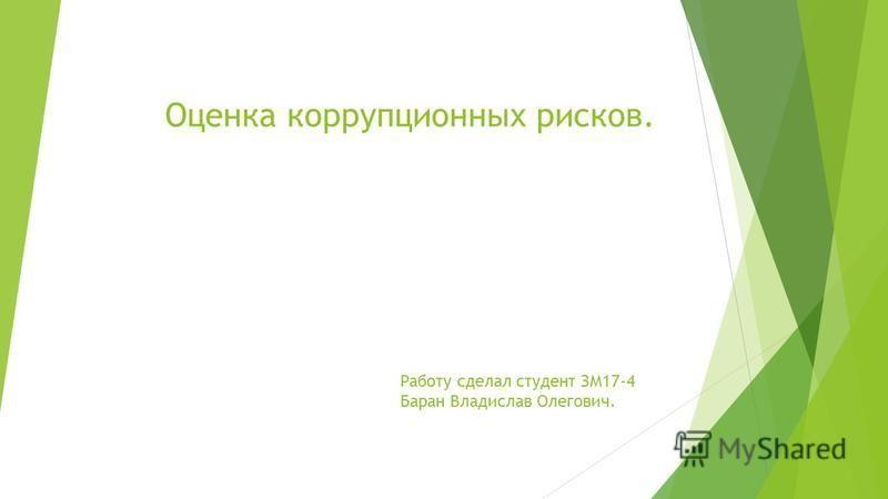 Оценка коррупционных рисков. Работу сделал студент ЗМ17-4 Баран Владислав Олегович.
