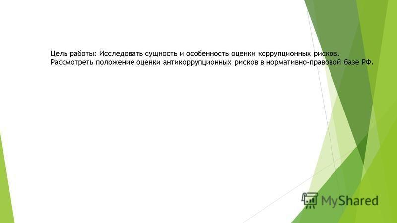 Цель работы: Исследовать сущность и особенность оценки коррупционных рисков. Рассмотреть положение оценки антикоррупционных рисков в нормативно-правовой базе РФ.