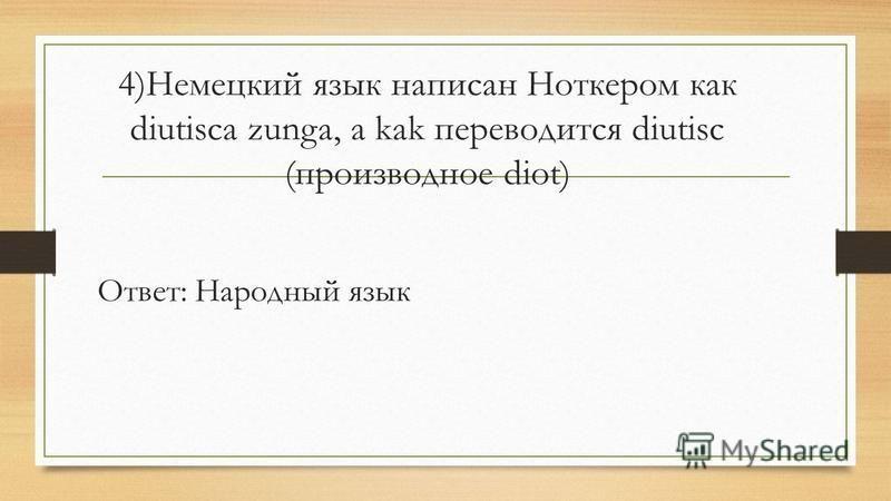 4)Немецкий язык написан Ноткером как diutisca zunga, a kak переводится diutisc (производное diot) Ответ: Народный язык