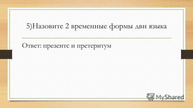 5)Назовите 2 временные формы два языка Ответ: презентс и претеритум