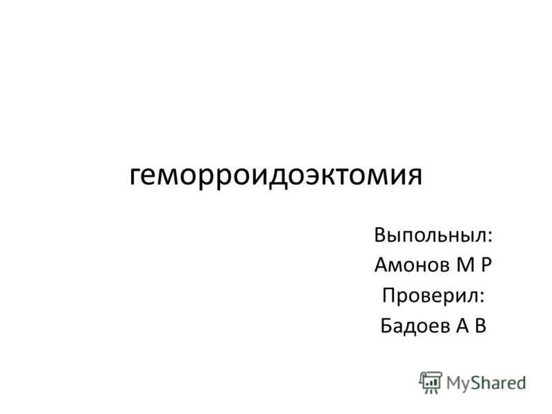 геморроидоэктомия Выпольныл: Амонов М Р Проверил: Бадоев А В