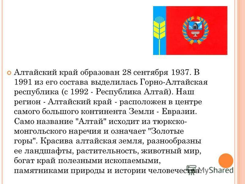 Алтайский край образован 28 сентября 1937. В 1991 из его состава выделилась Горно-Алтайская республика (с 1992 - Республика Алтай). Наш регион - Алтайский край - расположен в центре самого большого континента Земли - Евразии. Само название