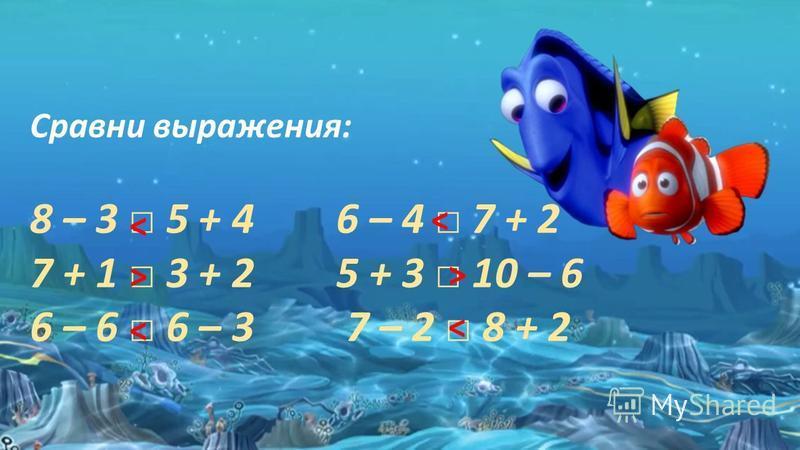 Cравни выражения: 8 – 3 5 + 4 6 – 4 7 + 2 7 + 1 3 + 2 5 + 3 10 – 6 6 – 6 6 – 3 7 – 2 8 + 2 ˃ ˂ ˂ ˃ ˂ ˂