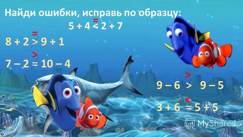 Найди ошибки, исправь по образцу: 5 + 4 ˂ 2 + 7 = 8 + 2 ˃ 9 + 1 7 – 2 = 10 – 4 9 – 6 ˃ 9 – 5 3 + 6 = 5 + 5 = ˃ ˂ ˃