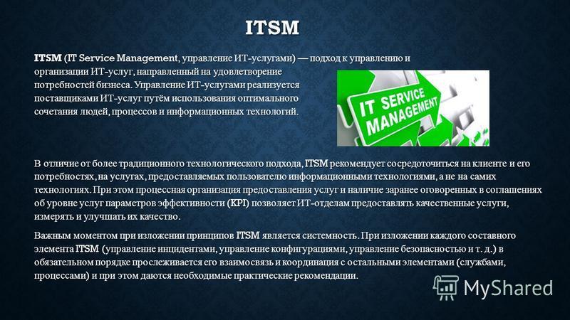 ITSM ITSM (IT Service Management, управление ИТ - услугами ) подход к управлению и организации ИТ - услуг, направленный на удовлетворение потребностей бизнеса. Управление ИТ - услугами реализуется поставщиками ИТ - услуг путём использования оптимальн