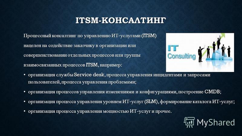 ITSM-КОНСАЛТИНГ Процессный консалтинг по управлению ИТ - услугами (ITSM) нацелен на содействие заказчику в организации или совершенствовании отдельных процессов или группы взаимосвязанных процессов ITSM, например : организация службы Service desk, пр