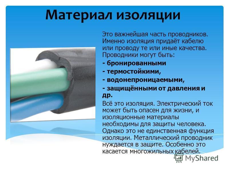 Материал изоляции Это важнейшая часть проводников. Именно изоляция придаёт кабелю или проводу те или иные качества. Проводники могут быть: - бронированными - термостойкими, - водонепроницаемыми, - защищёнными от давления и др. Всё это изоляция. Элект
