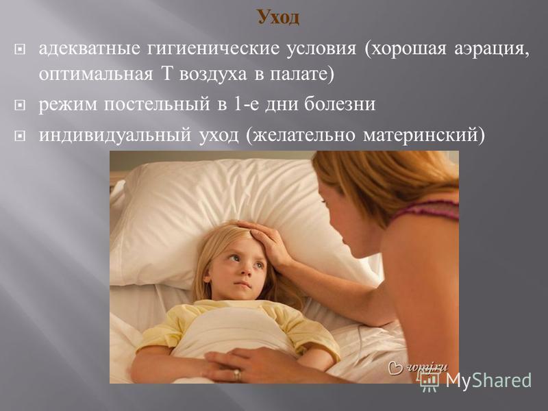 Уход адекватные гигиенические условия ( хорошая аэрация, оптимальная Т воздуха в палате ) режим постельный в 1- е дни болезни индивидуальный уход ( желательно материнский )