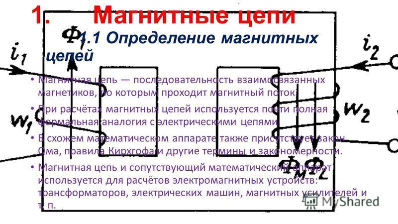 1. Магнитные цепи 1.1 Определение магнитных цепей Магнитная цепь последовательность взаимосвязанных магнетиков, по которым проходит магнитный поток. При расчётах магнитных цепей используется почти полная формальная аналогия с электрическими цепями. В