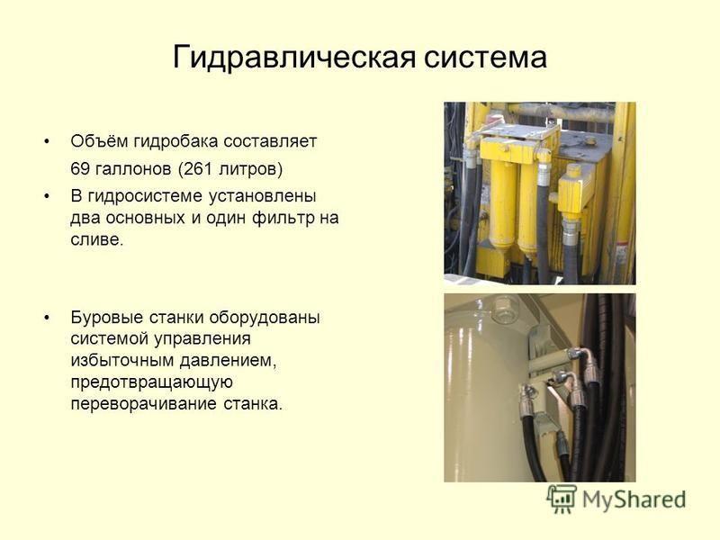 Гидравлическая система Объём гидробака составляет 69 галлонов (261 литров) В гидросистеме установлены два основных и один фильтр на сливе. Буровые станки оборудованы системой управления избыточным давлением, предотвращающую переворачивание станка.