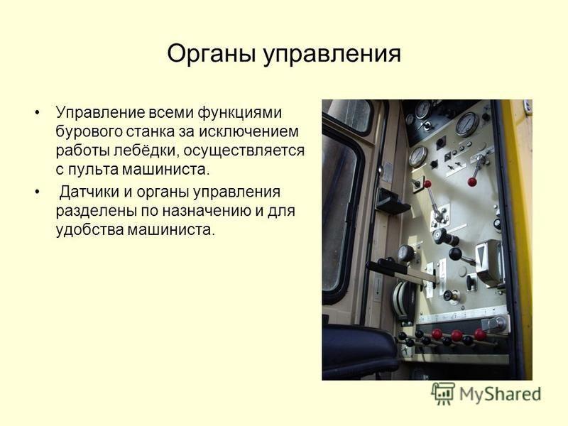 Органы управления Управление всеми функциями бурового станка за исключением работы лебёдки, осуществляется с пульта машиниста. Датчики и органы управления разделены по назначению и для удобства машиниста.