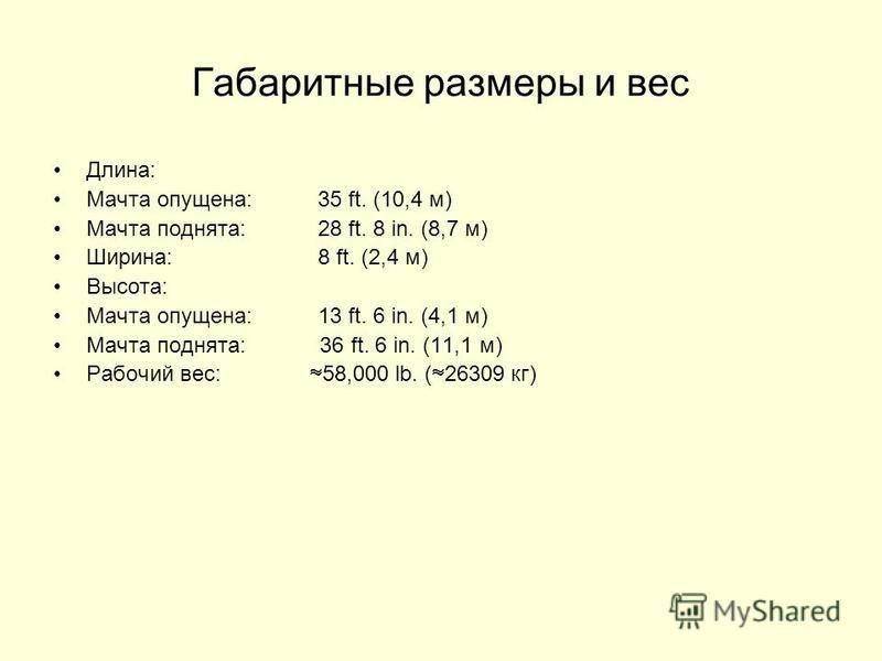 Габаритные размеры и вес Длина: Мачта опущена:35 ft. (10,4 м) Мачта поднята:28 ft. 8 in. (8,7 м) Ширина:8 ft. (2,4 м) Высота: Мачта опущена:13 ft. 6 in. (4,1 м) Мачта поднята: 36 ft. 6 in. (11,1 м) Рабочий вес: 58,000 lb. ( 26309 кг)