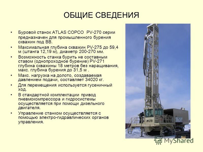 ОБЩИЕ СВЕДЕНИЯ Буровой станок ATLAS COPCO PV-270 серии предназначен для промышленного бурения скважин под ВВ. Максимальная глубина скважин PV-275 до 59,4 м (штанга 12,19 м), диаметр 200-270 мм. Возможность станка бурить не составным ставом (однопрохо