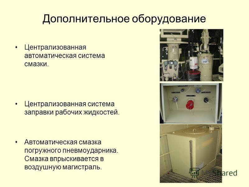 Дополнительное оборудование Централизованная автоматическая система смазки. Централизованная система заправки рабочих жидкостей. Автоматическая смазка погружного пневмоударника. Смазка впрыскивается в воздушную магистраль.