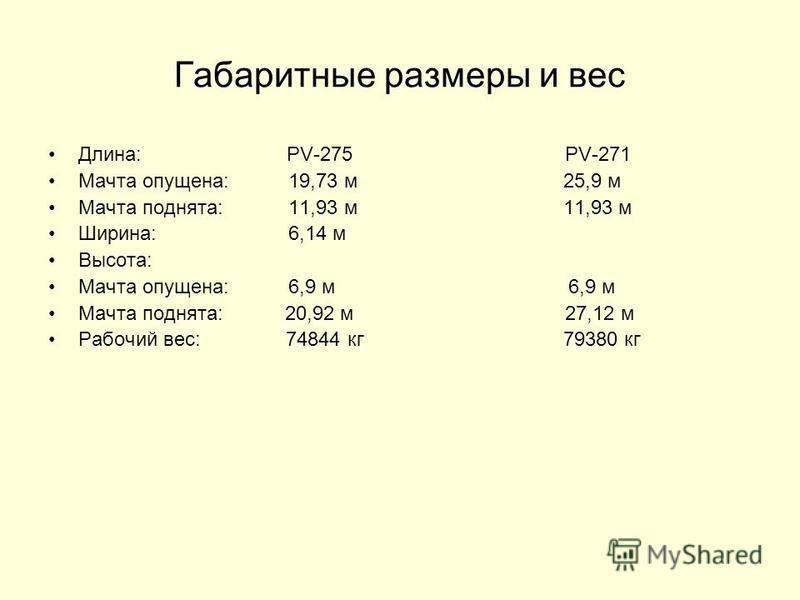 Габаритные размеры и вес Длина: PV-275 PV-271 Мачта опущена:19,73 м 25,9 м Мачта поднята:11,93 м 11,93 м Ширина:6,14 м Высота: Мачта опущена:6,9 м 6,9 м Мачта поднята: 20,92 м 27,12 м Рабочий вес: 74844 кг 79380 кг