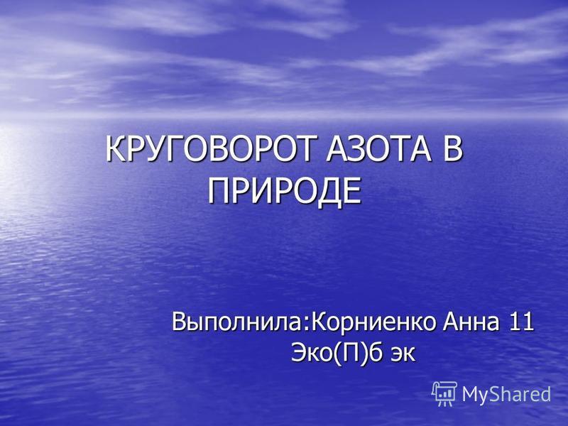 КРУГОВОРОТ АЗОТА В ПРИРОДЕ Выполнила:Корниенко Анна 11 Эко(П)б эк
