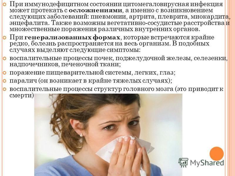 При иммунодефицитном состоянии цитомегаловирусная инфекция может протекать с осложнениями, а именно с возникновением следующих заболеваний: пневмонии, артрита, плеврита, миокардита, энцефалита. Также возможны вегетативно-сосудистые расстройства и мно