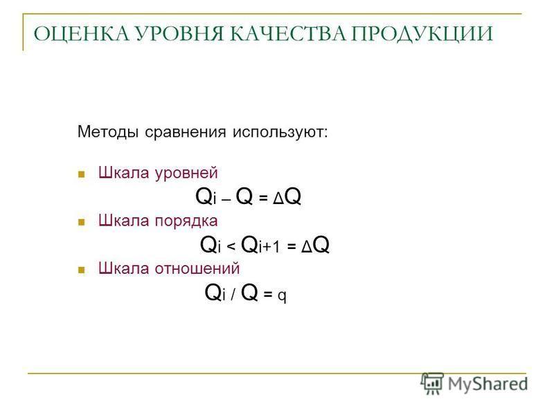 ОЦЕНКА УРОВНЯ КАЧЕСТВА ПРОДУКЦИИ Методы сравнения используют: Шкала уровней Q i – Q = Δ Q Шкала порядка Q i < Q i+1 = Δ Q Шкала отношений Q i / Q = q