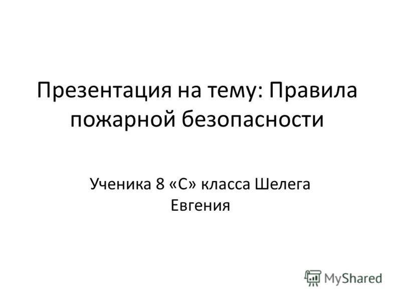 Презентация на тему: Правила пожарной безопасности Ученика 8 «С» класса Шелега Евгения