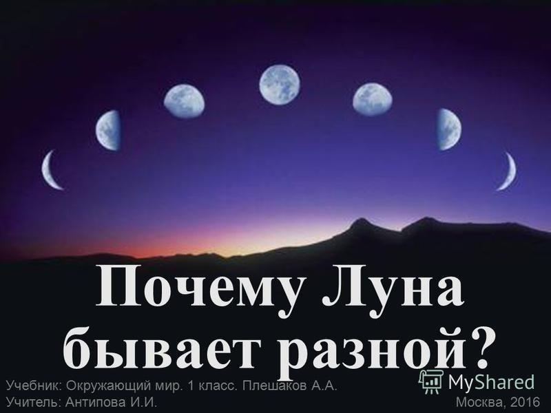 Почему Луна бывает разной? Учебник: Окружающий мир. 1 класс. Плешаков А.А. Учитель: Антипова И.И. Москва, 2016