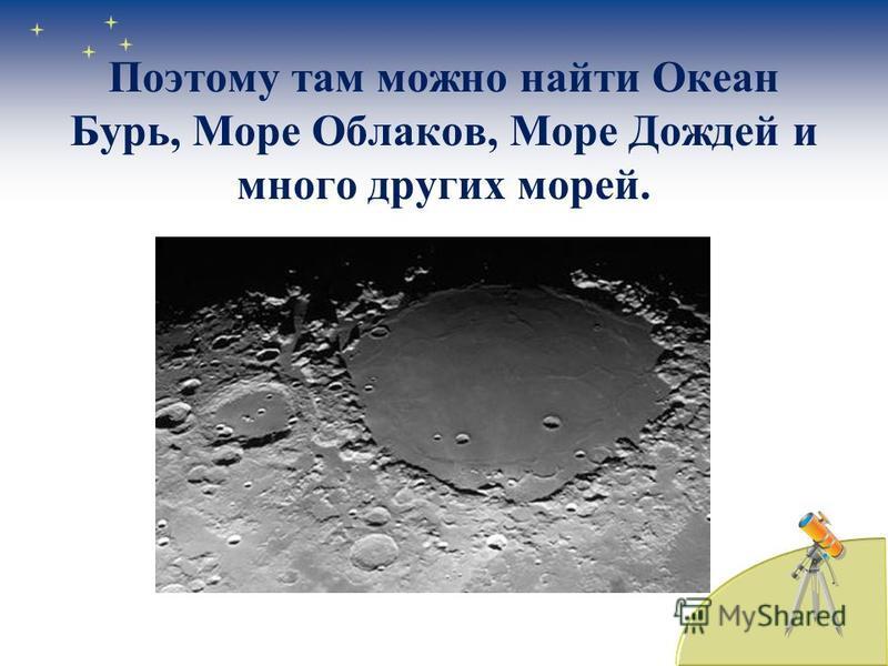 Поэтому там можно найти Океан Бурь, Море Облаков, Море Дождей и много других морей.