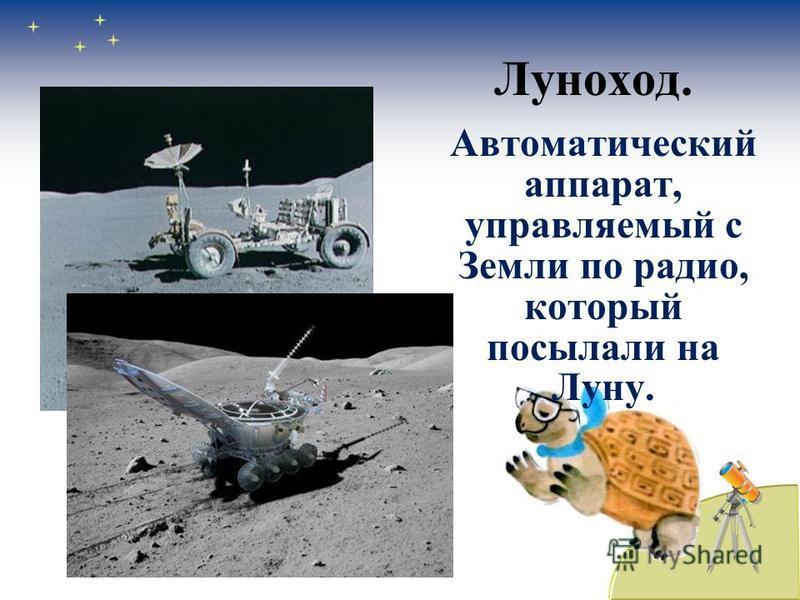 Луноход. Автоматический аппарат, управляемый с Земли по радио, который посылали на Луну.