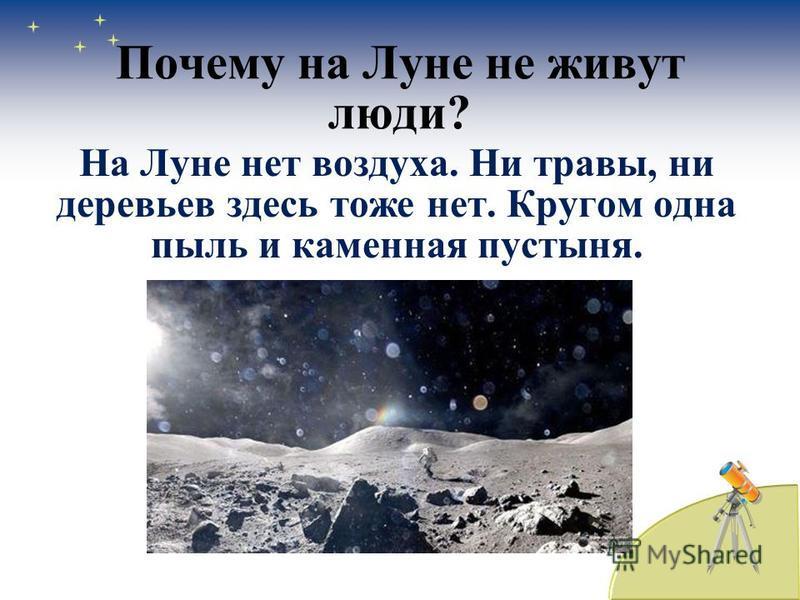 Почему на Луне не живут люди? На Луне нет воздуха. Ни травы, ни деревьев здесь тоже нет. Кругом одна пыль и каменная пустыня.