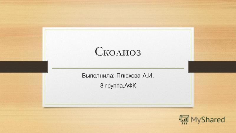 Сколиоз Выполнила: Плюхова А.И. 8 группа,АФК